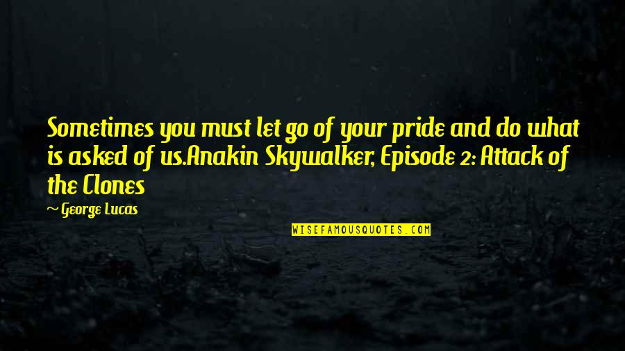 Episode 2 Quotes By George Lucas: Sometimes you must let go of your pride