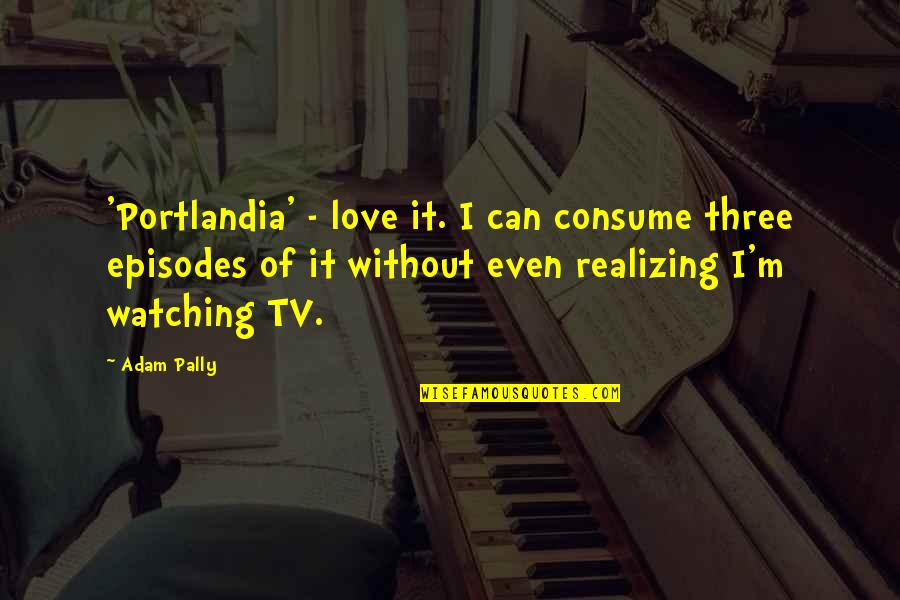 Episodes Quotes By Adam Pally: 'Portlandia' - love it. I can consume three