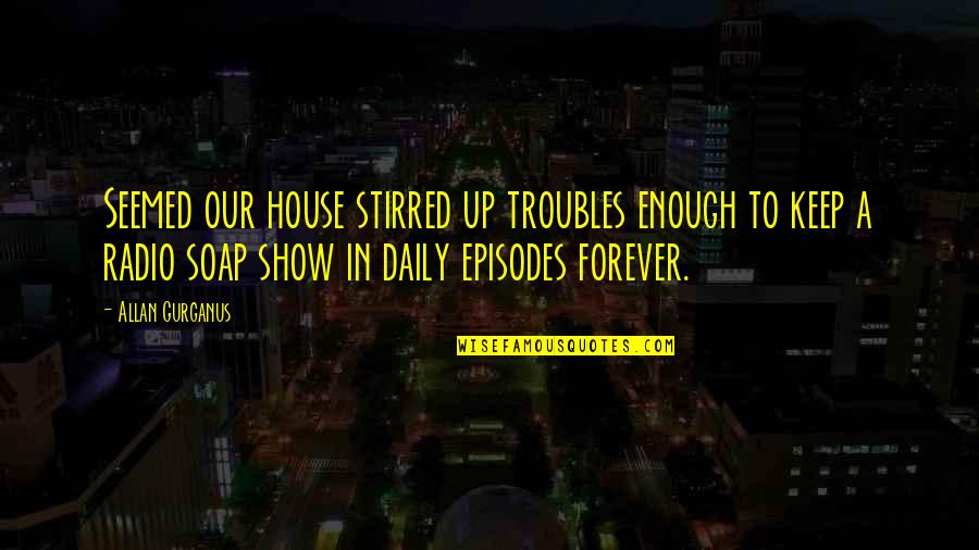 Episodes Quotes By Allan Gurganus: Seemed our house stirred up troubles enough to