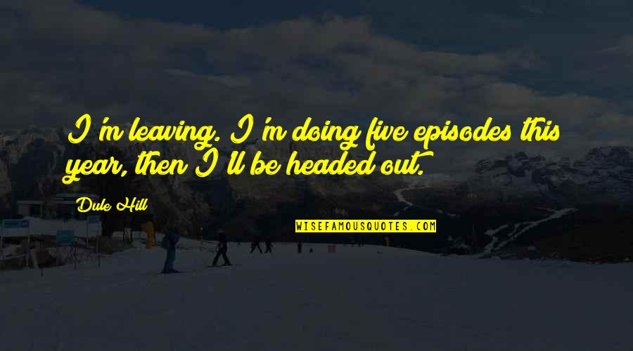Episodes Quotes By Dule Hill: I'm leaving. I'm doing five episodes this year,