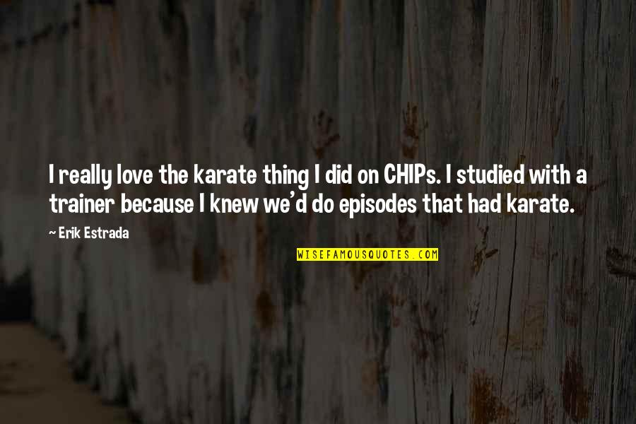 Episodes Quotes By Erik Estrada: I really love the karate thing I did