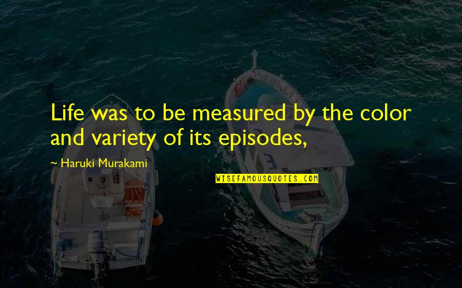 Episodes Quotes By Haruki Murakami: Life was to be measured by the color