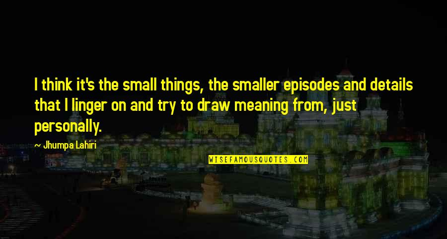 Episodes Quotes By Jhumpa Lahiri: I think it's the small things, the smaller