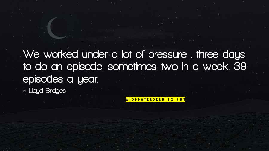 Episodes Quotes By Lloyd Bridges: We worked under a lot of pressure ...