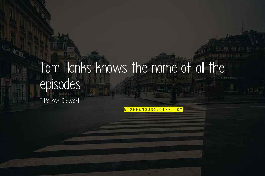 Episodes Quotes By Patrick Stewart: Tom Hanks knows the name of all the