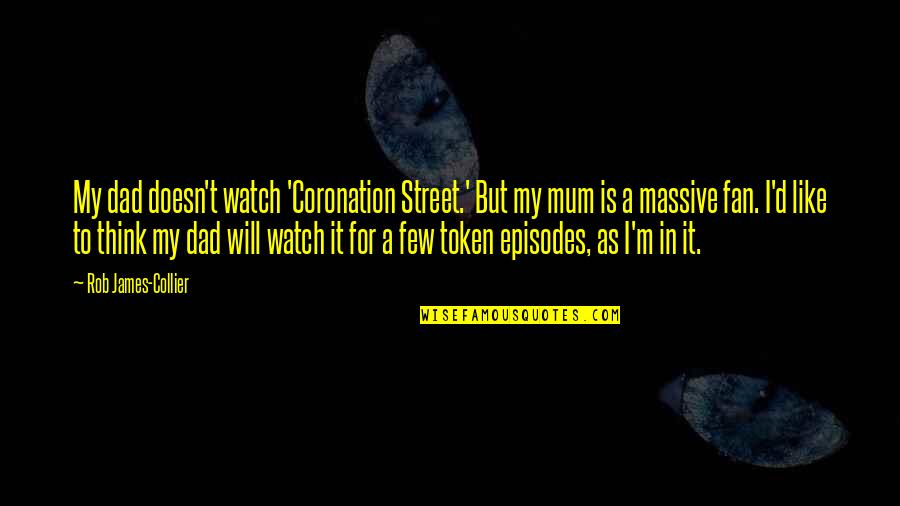 Episodes Quotes By Rob James-Collier: My dad doesn't watch 'Coronation Street.' But my
