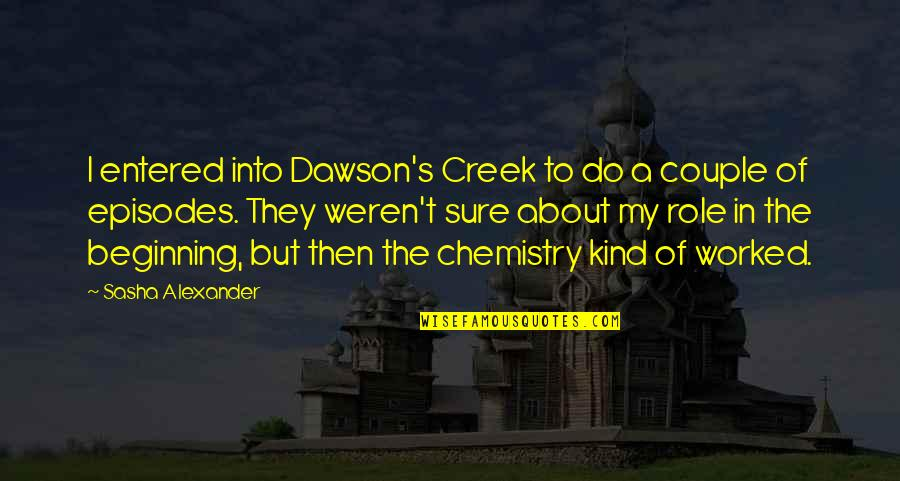 Episodes Quotes By Sasha Alexander: I entered into Dawson's Creek to do a