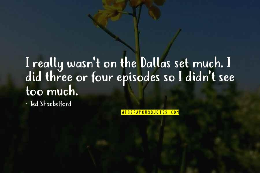 Episodes Quotes By Ted Shackelford: I really wasn't on the Dallas set much.