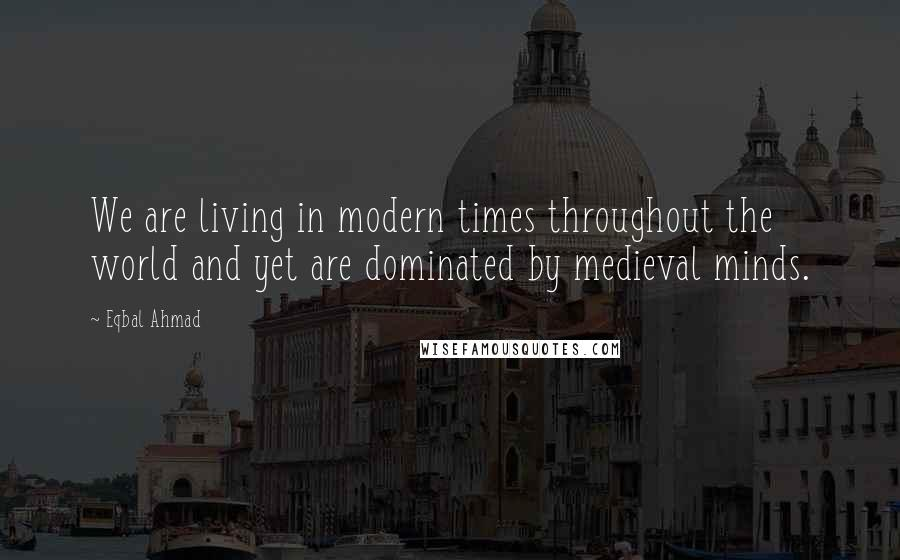 Eqbal Ahmad quotes: We are living in modern times throughout the world and yet are dominated by medieval minds.