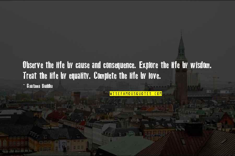 Equality And Love Quotes By Gautama Buddha: Observe the life by cause and consequence. Explore