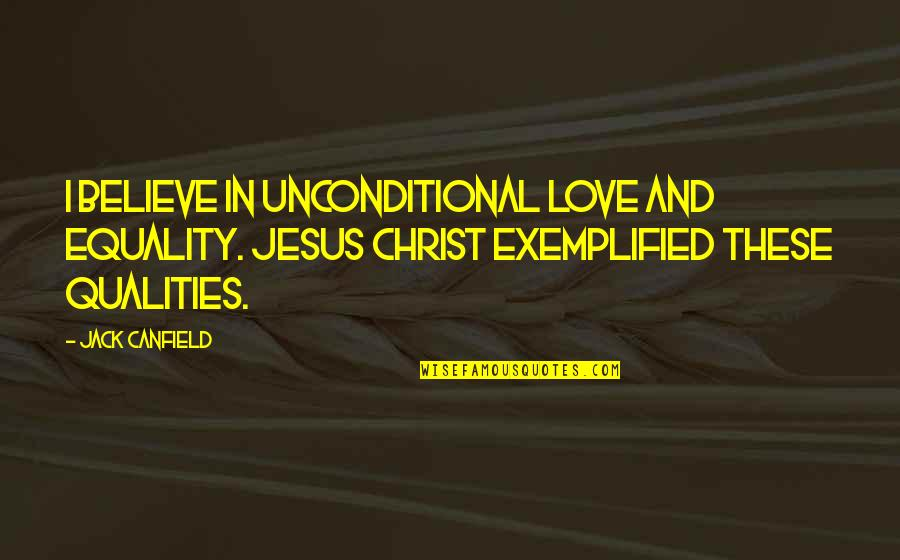 Equality And Love Quotes By Jack Canfield: I believe in unconditional love and equality. Jesus