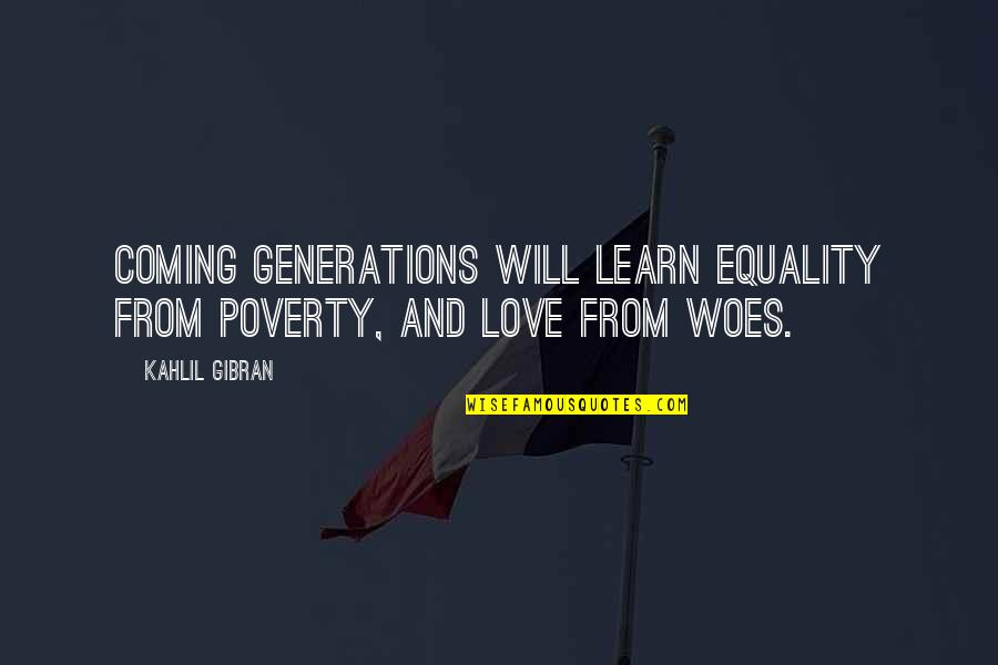 Equality And Love Quotes By Kahlil Gibran: Coming generations will learn equality from poverty, and