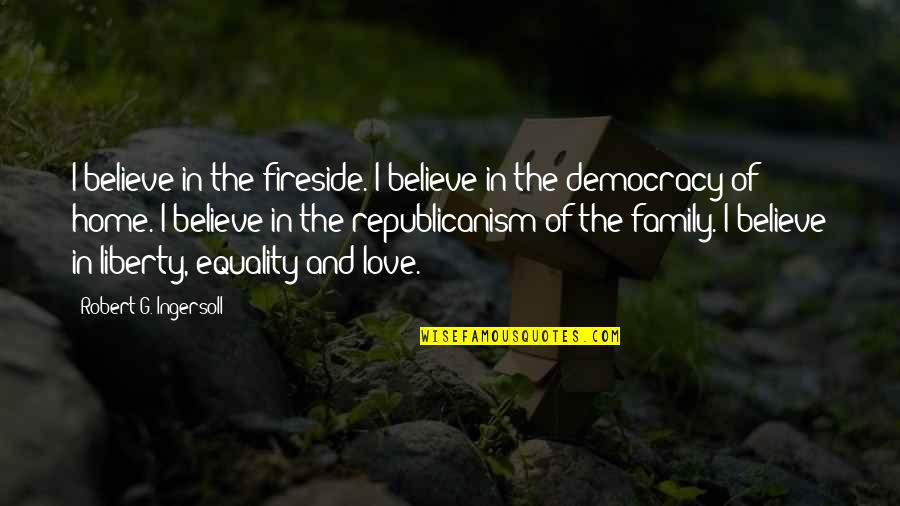 Equality And Love Quotes By Robert G. Ingersoll: I believe in the fireside. I believe in