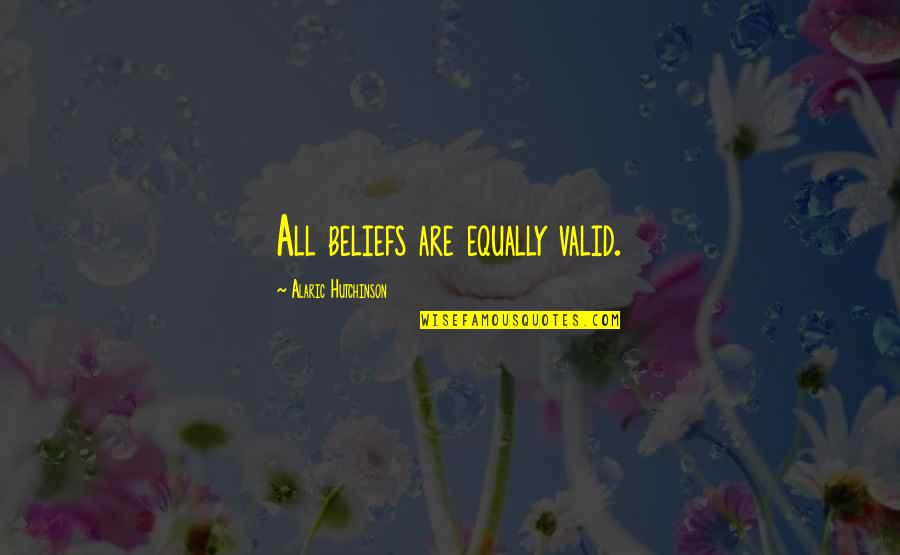 Equality And Peace Quotes By Alaric Hutchinson: All beliefs are equally valid.
