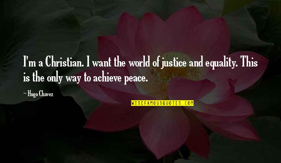Equality And Peace Quotes By Hugo Chavez: I'm a Christian. I want the world of