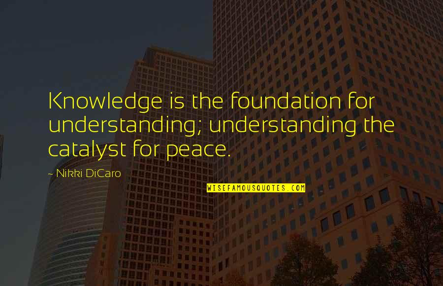 Equality And Peace Quotes By Nikki DiCaro: Knowledge is the foundation for understanding; understanding the