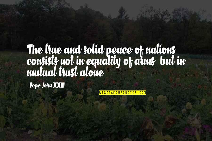 Equality And Peace Quotes By Pope John XXIII: The true and solid peace of nations consists
