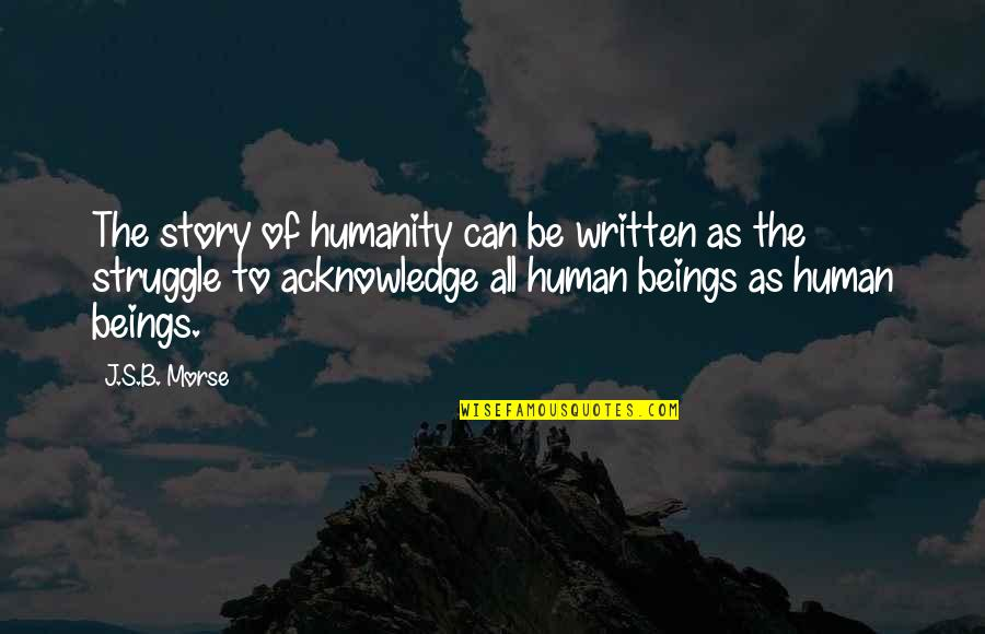 Equality Of Human Beings Quotes By J.S.B. Morse: The story of humanity can be written as