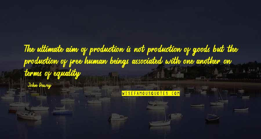 Equality Of Human Beings Quotes By John Dewey: The ultimate aim of production is not production
