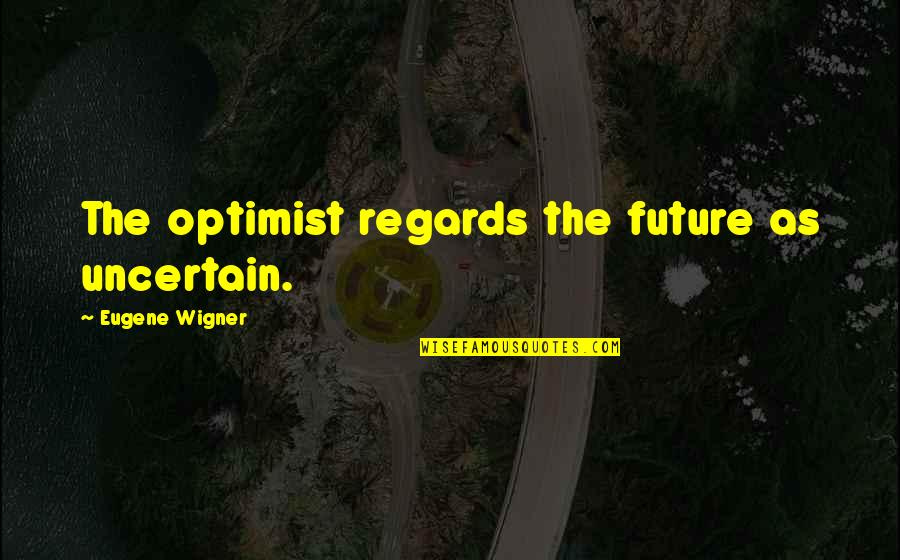 Equipment Breakdown Insurance Quotes By Eugene Wigner: The optimist regards the future as uncertain.