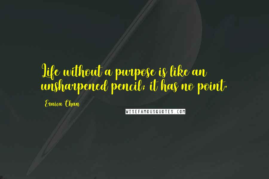 Eraica Chan quotes: Life without a purpose is like an unsharpened pencil; it has no point.