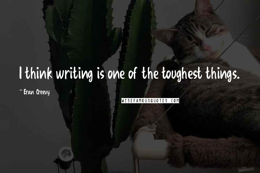 Eran Creevy quotes: I think writing is one of the toughest things.