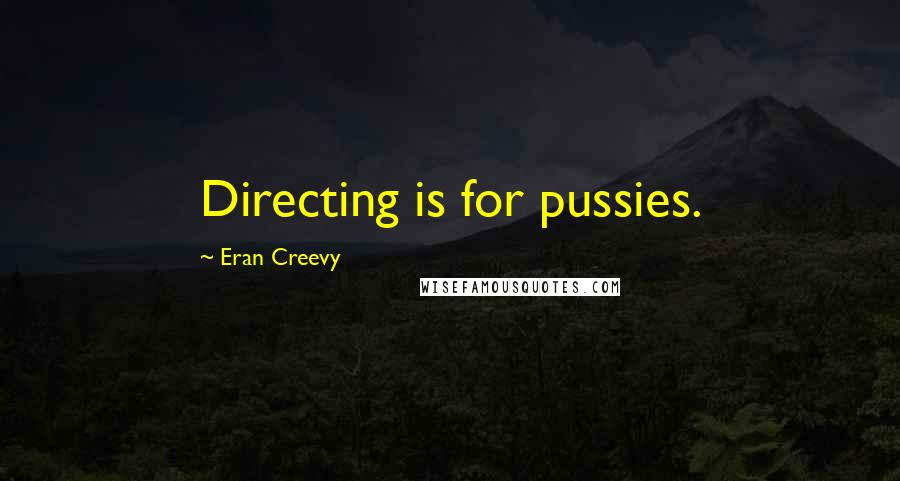 Eran Creevy quotes: Directing is for pussies.