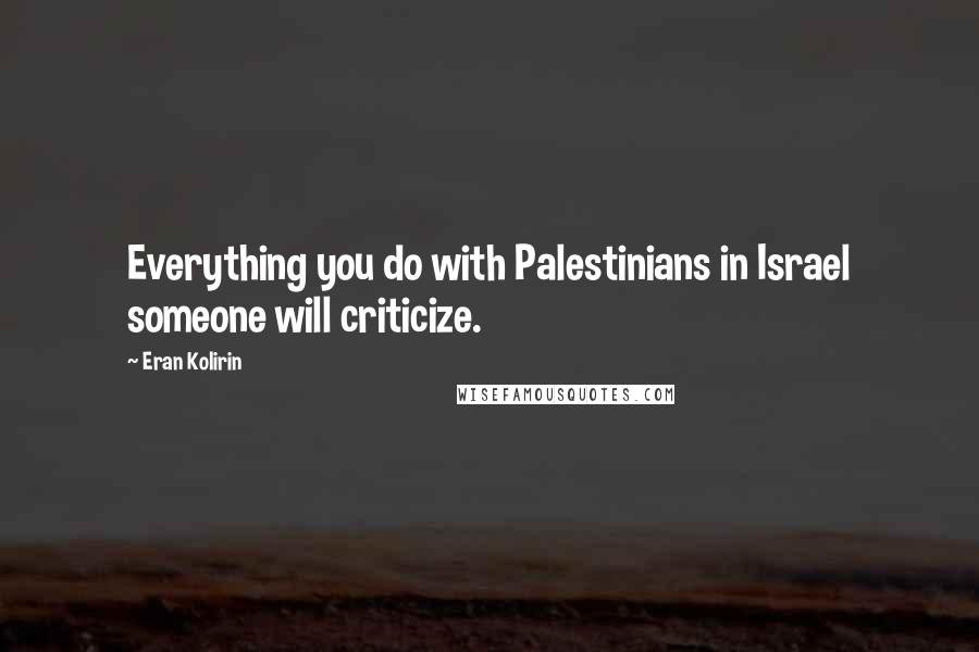 Eran Kolirin quotes: Everything you do with Palestinians in Israel someone will criticize.