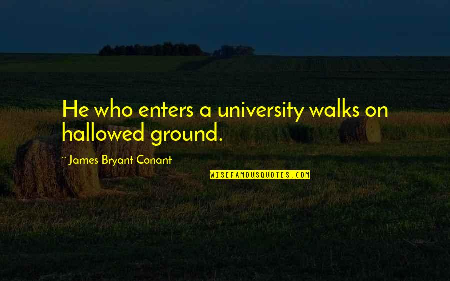 Erap Famous Quotes By James Bryant Conant: He who enters a university walks on hallowed