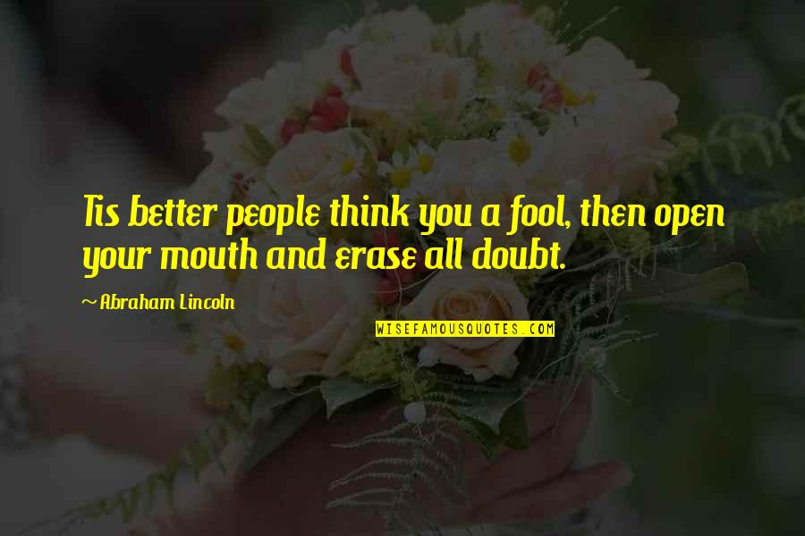 Erase Doubt Quotes By Abraham Lincoln: Tis better people think you a fool, then