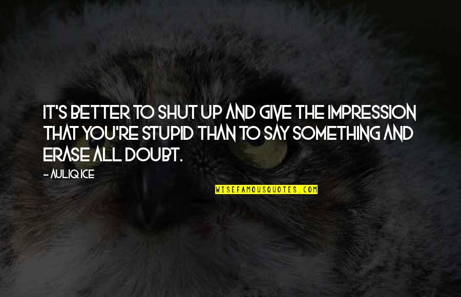 Erase Doubt Quotes By Auliq Ice: It's better to shut up and give the