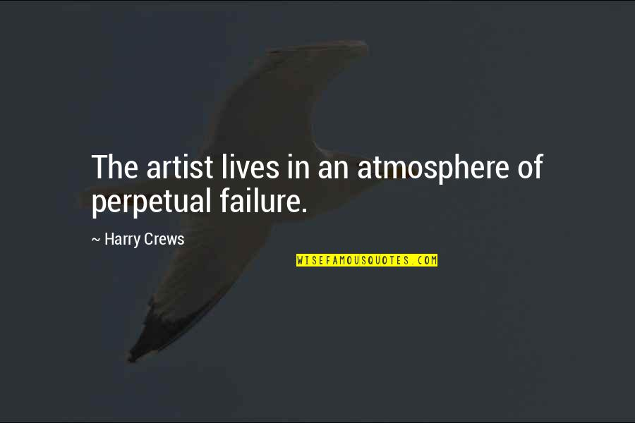 Erase Your Mistakes Quotes By Harry Crews: The artist lives in an atmosphere of perpetual