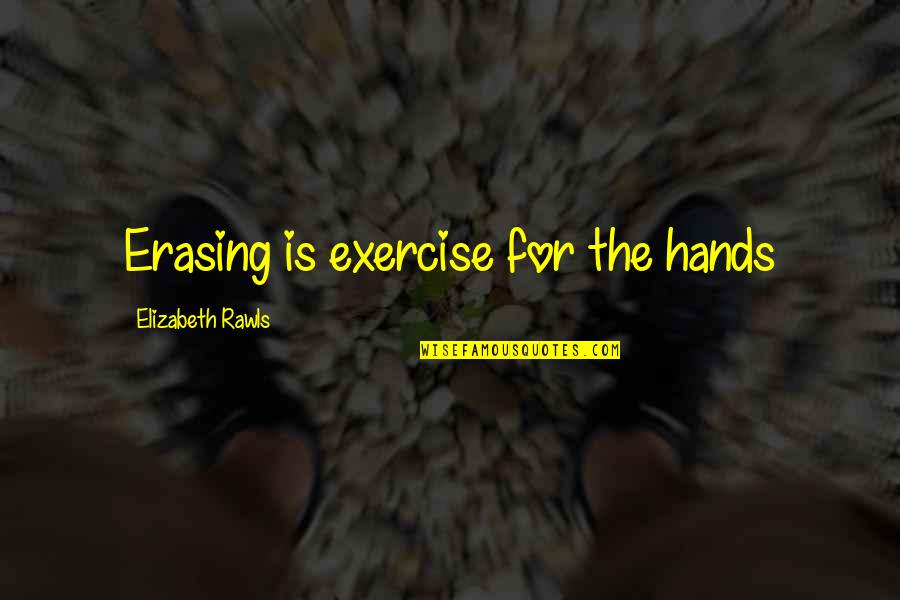 Erasing Quotes By Elizabeth Rawls: Erasing is exercise for the hands