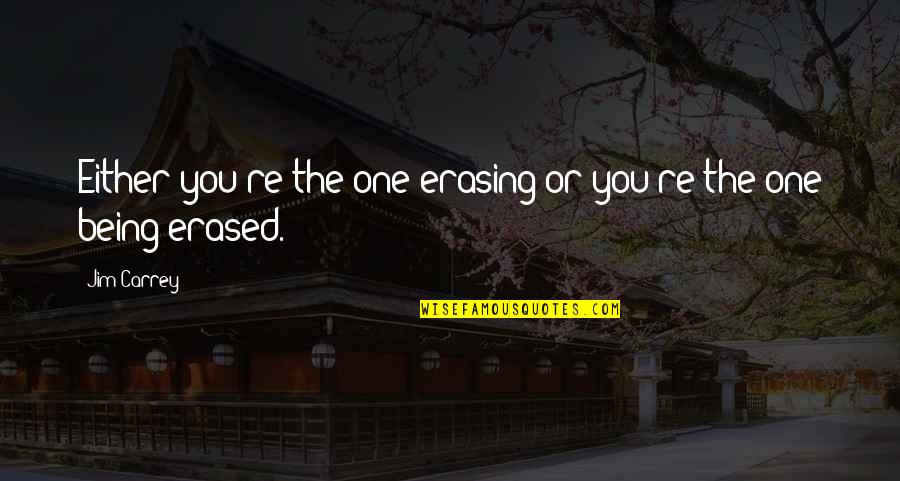 Erasing Quotes By Jim Carrey: Either you're the one erasing or you're the