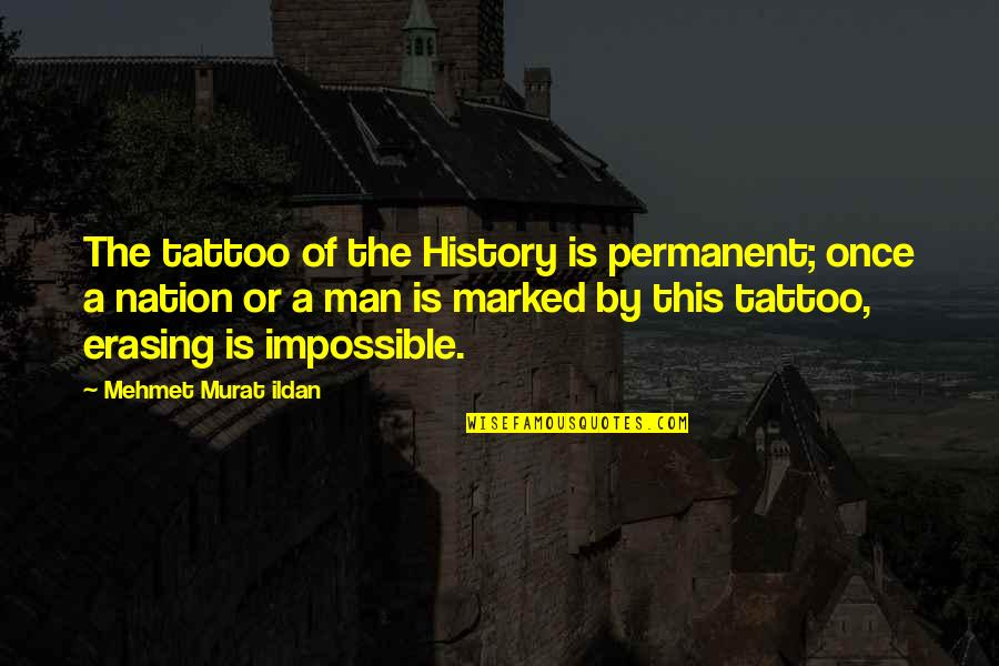 Erasing Quotes By Mehmet Murat Ildan: The tattoo of the History is permanent; once