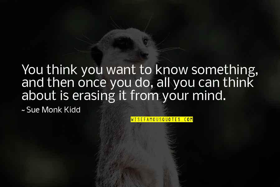 Erasing Quotes By Sue Monk Kidd: You think you want to know something, and