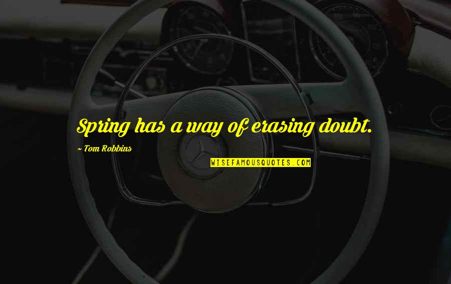 Erasing Quotes By Tom Robbins: Spring has a way of erasing doubt.