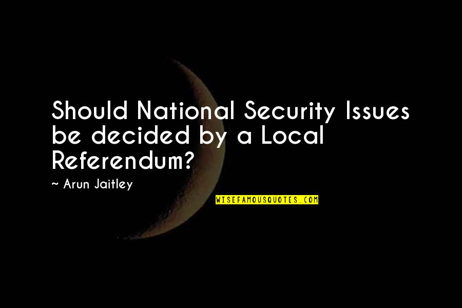 Erde Quotes By Arun Jaitley: Should National Security Issues be decided by a