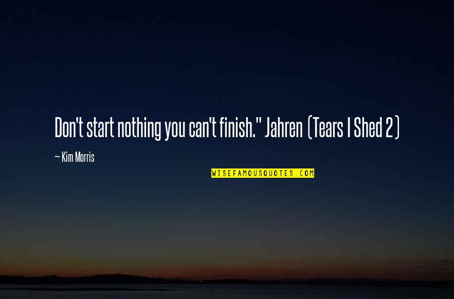 "Erde Quotes By Kim Morris: Don't start nothing you can't finish."" Jahren (Tears"