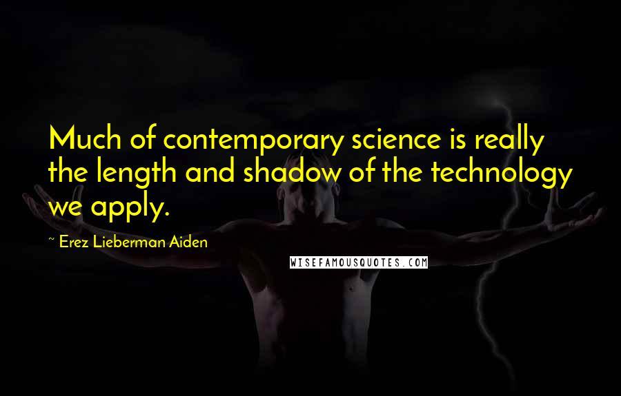 Erez Lieberman Aiden quotes: Much of contemporary science is really the length and shadow of the technology we apply.