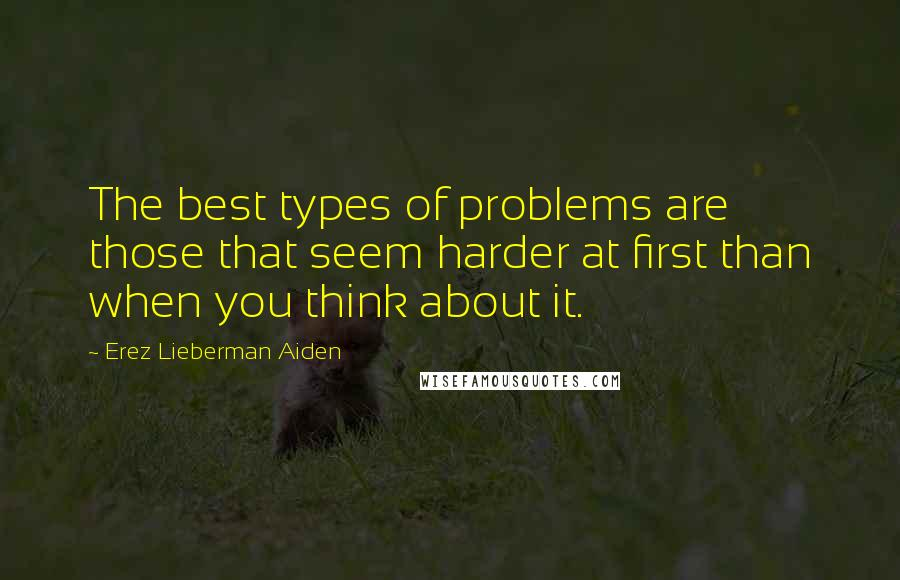 Erez Lieberman Aiden quotes: The best types of problems are those that seem harder at first than when you think about it.