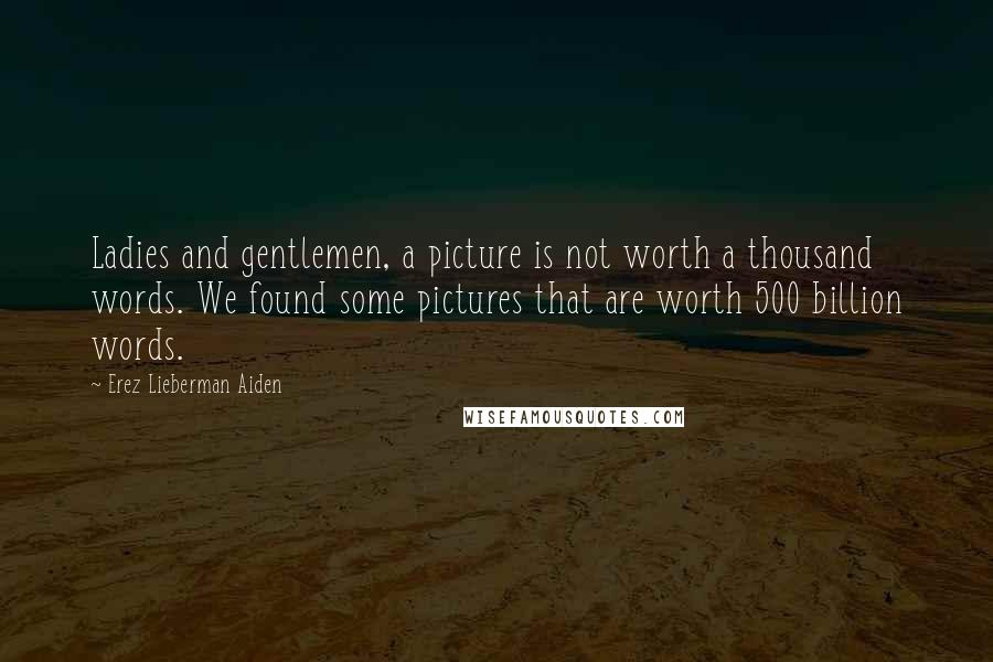 Erez Lieberman Aiden quotes: Ladies and gentlemen, a picture is not worth a thousand words. We found some pictures that are worth 500 billion words.