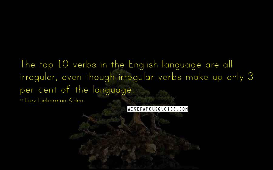 Erez Lieberman Aiden quotes: The top 10 verbs in the English language are all irregular, even though irregular verbs make up only 3 per cent of the language.