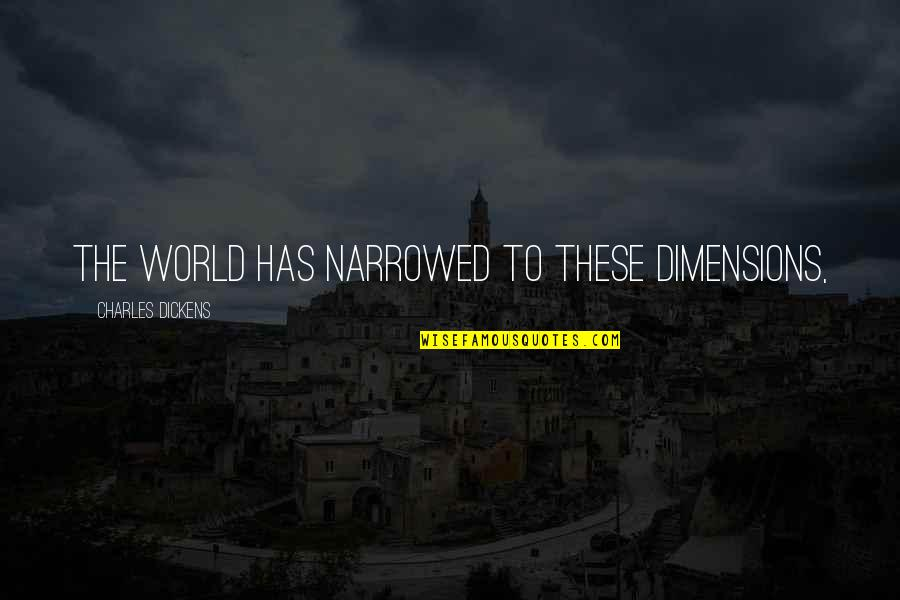 Ergon Quotes By Charles Dickens: The world has narrowed to these dimensions,