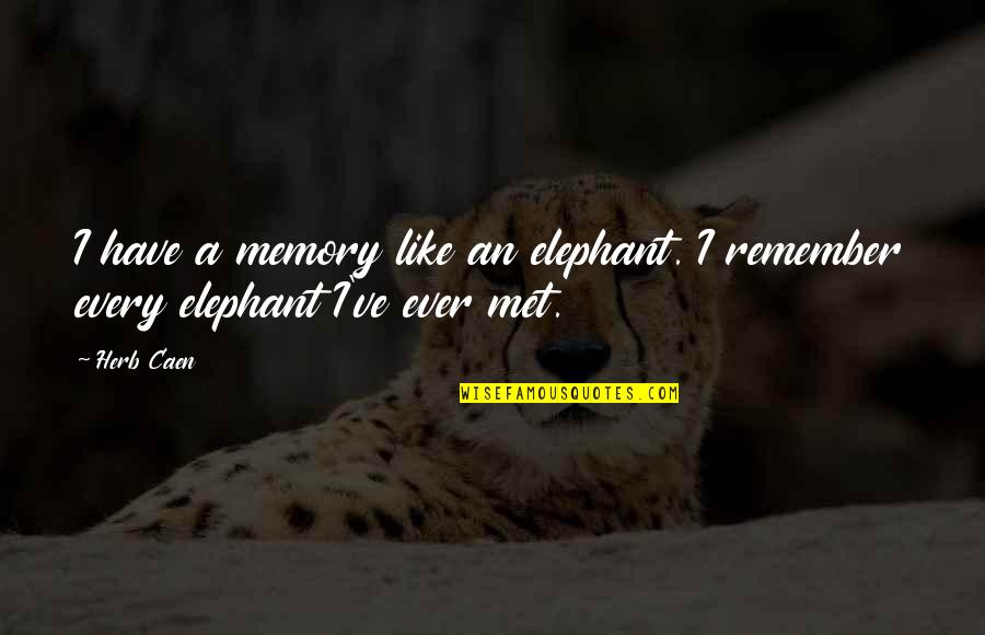 Ergon Quotes By Herb Caen: I have a memory like an elephant. I