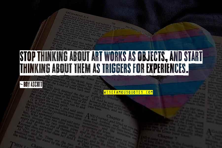 Ergon Quotes By Roy Ascott: Stop thinking about art works as objects, and