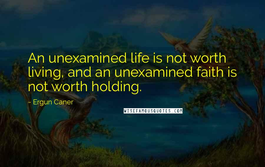 Ergun Caner quotes: An unexamined life is not worth living, and an unexamined faith is not worth holding.