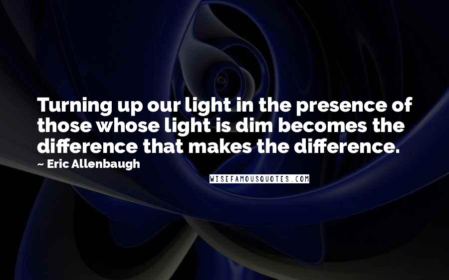 Eric Allenbaugh quotes: Turning up our light in the presence of those whose light is dim becomes the difference that makes the difference.
