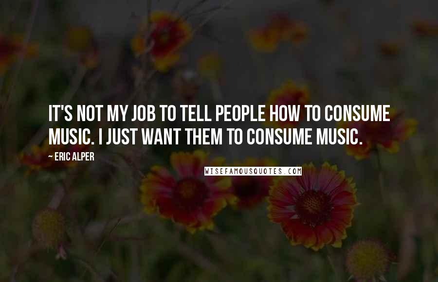 Eric Alper quotes: It's not my job to tell people how to consume music. I just want them to consume music.