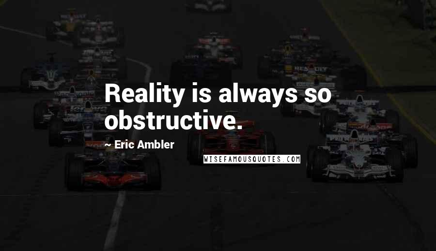 Eric Ambler quotes: Reality is always so obstructive.